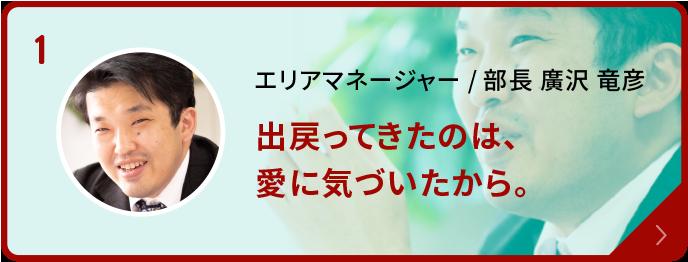 エリアマネージャー/部長 廣沢 竜彦「出戻ってきたのは、愛に気づいたから。」